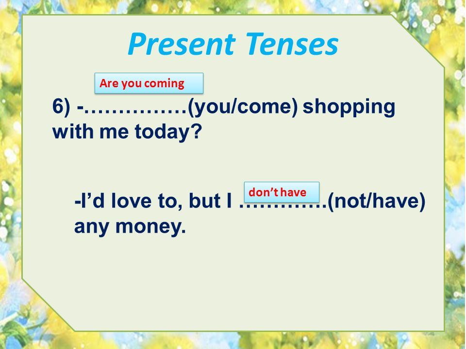 Present Tenses 6) -……………(you/come) shopping with me today