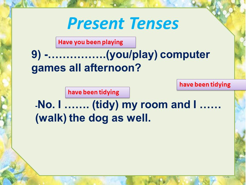 Present Tenses 9) -…………….(you/play) computer games all afternoon