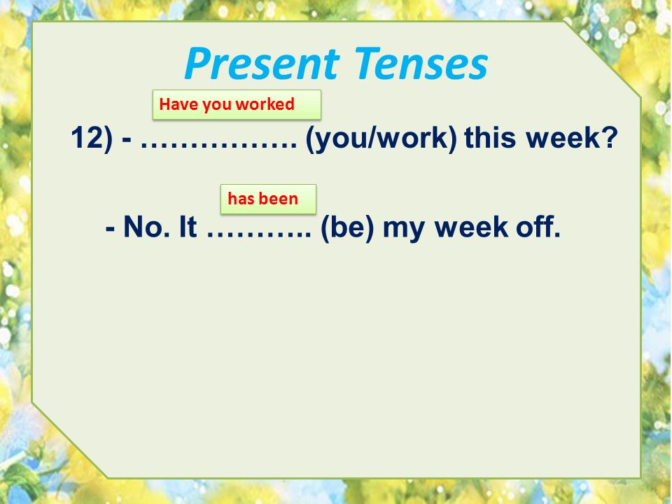Present Tenses 12) - ……………. (you/work) this week