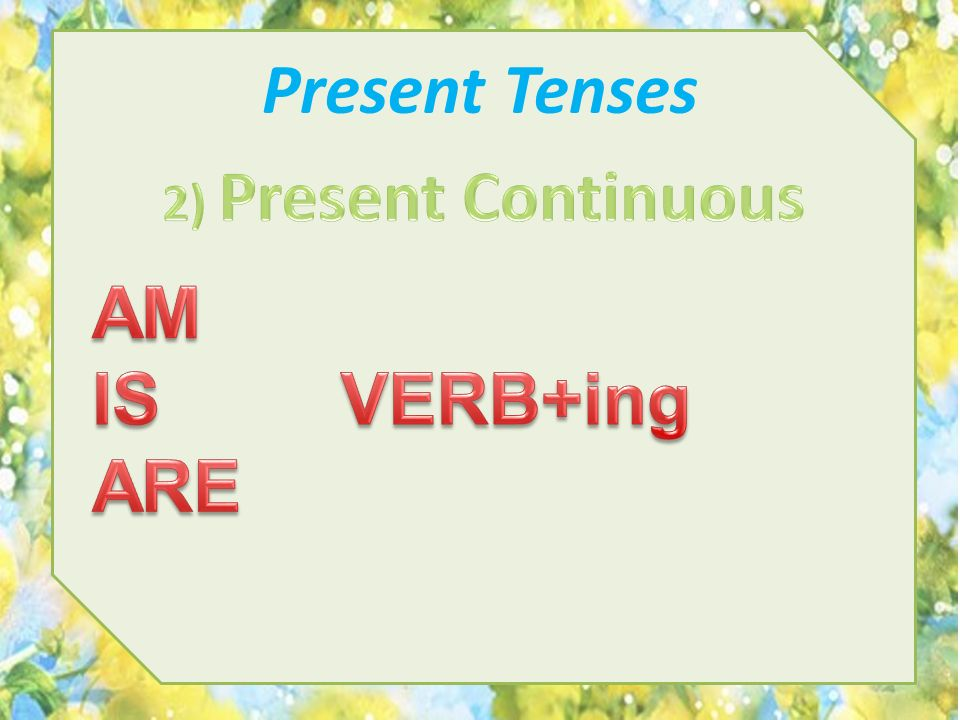 Present Tenses 2) Present Сontinuous AM IS VERB+ing ARE