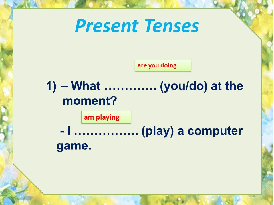 Present Tenses – What …………. (you/do) at the moment
