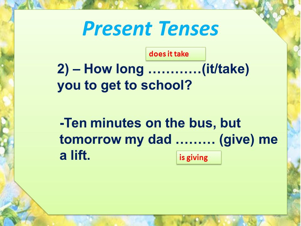 Present Tenses 2) – How long …………(it/take) you to get to school