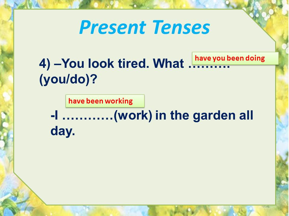 Present Tenses 4) –You look tired. What ………. (you/do)