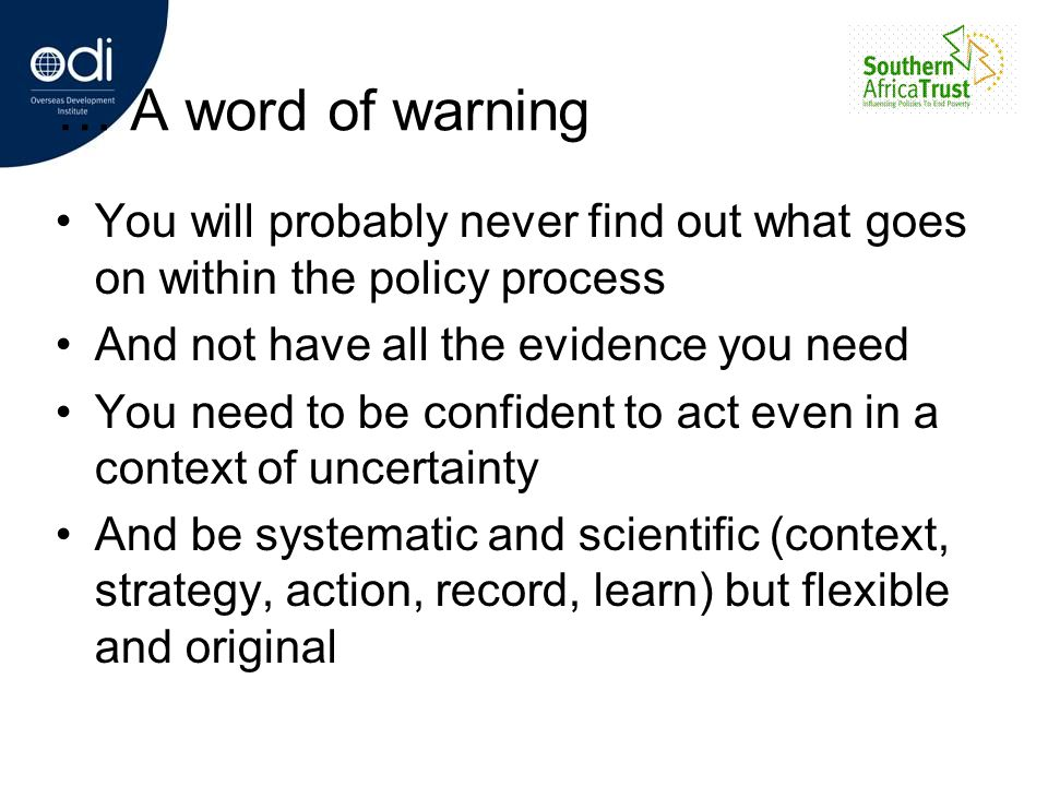 … A word of warning You will probably never find out what goes on within the policy process. And not have all the evidence you need.