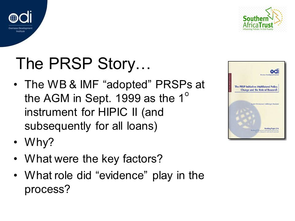 The PRSP Story… The WB & IMF adopted PRSPs at the AGM in Sept. 1999 as the 1o instrument for HIPIC II (and subsequently for all loans)