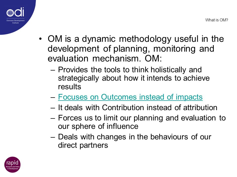 What is OM OM is a dynamic methodology useful in the development of planning, monitoring and evaluation mechanism. OM: