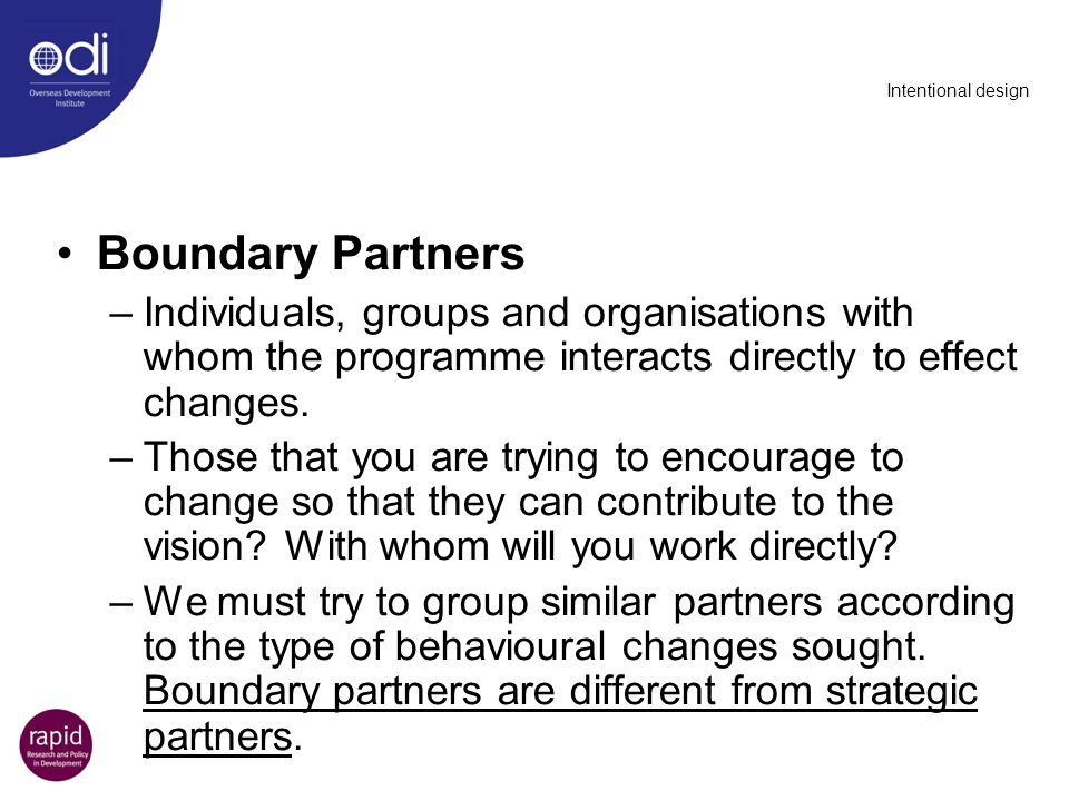 Intentional design Boundary Partners. Individuals, groups and organisations with whom the programme interacts directly to effect changes.