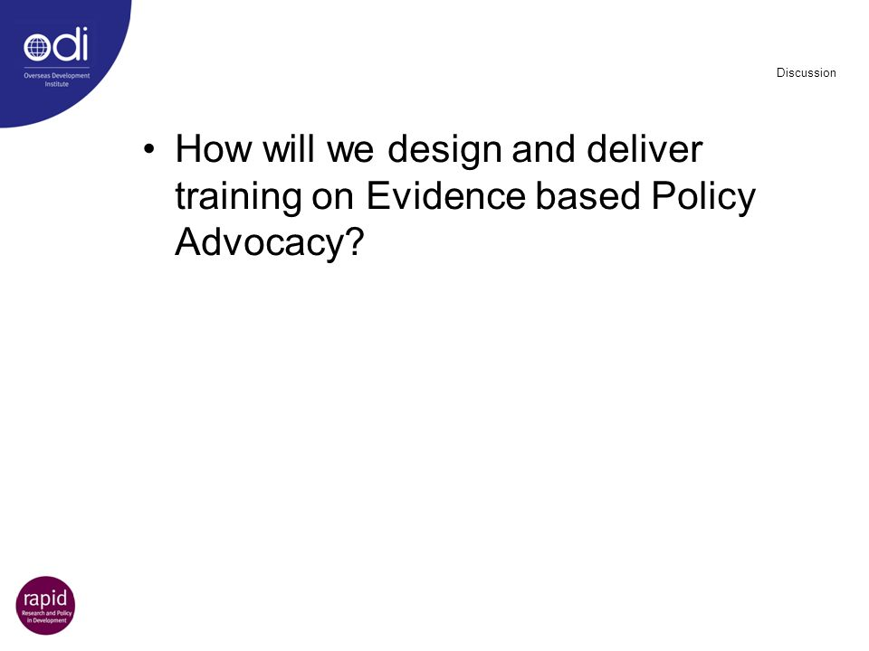 Discussion How will we design and deliver training on Evidence based Policy Advocacy