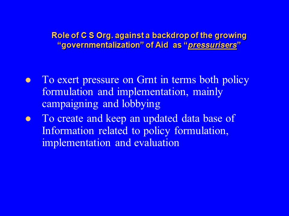Role of C S Org. against a backdrop of the growing governmentalization of Aid as pressurisers