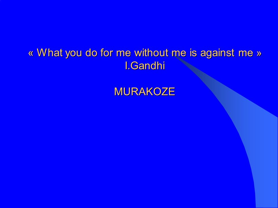 « What you do for me without me is against me » I.Gandhi MURAKOZE