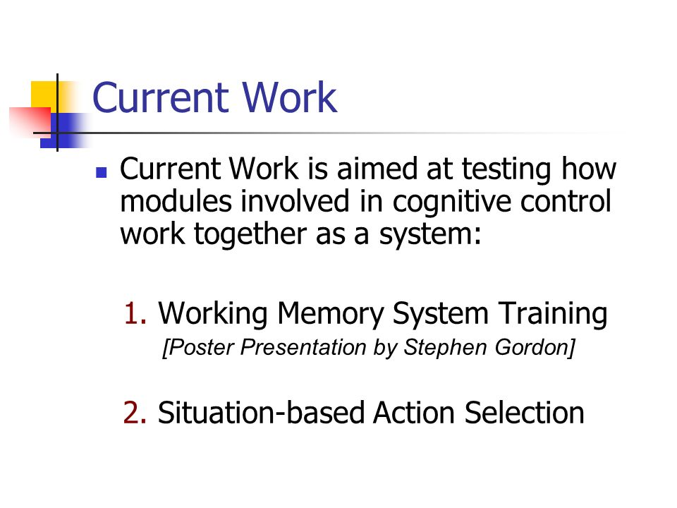 Current Work Current Work is aimed at testing how modules involved in cognitive control work together as a system: