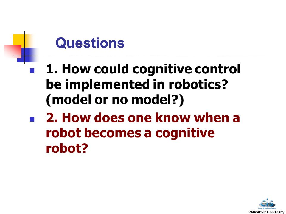 Questions 1. How could cognitive control be implemented in robotics (model or no model )