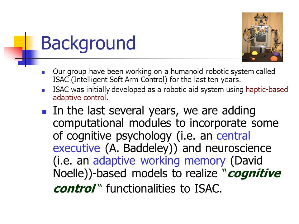 Background Our group have been working on a humanoid robotic system called ISAC (Intelligent Soft Arm Control) for the last ten years.
