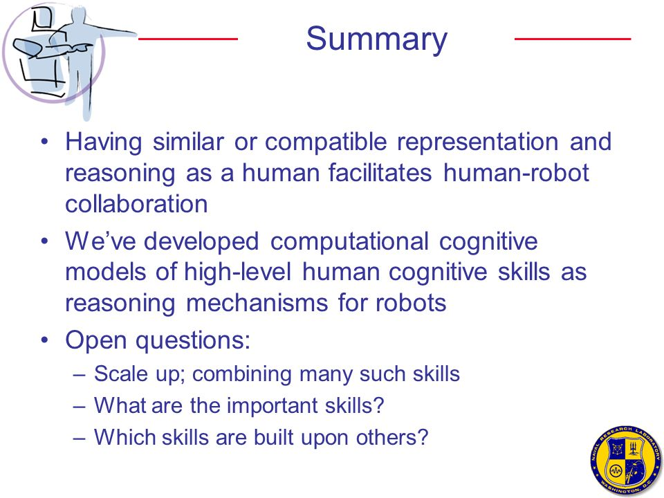 Summary Having similar or compatible representation and reasoning as a human facilitates human-robot collaboration.