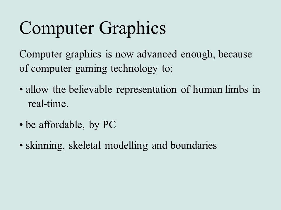 Computer Graphics Computer graphics is now advanced enough, because of computer gaming technology to;