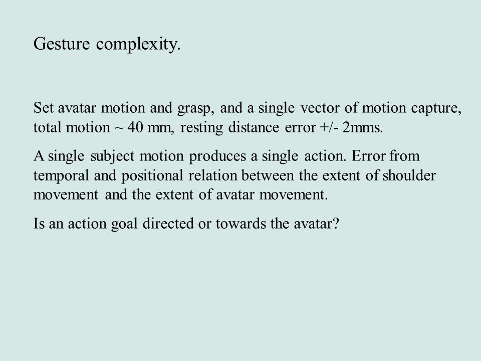 Gesture complexity. Set avatar motion and grasp, and a single vector of motion capture, total motion ~ 40 mm, resting distance error +/- 2mms.