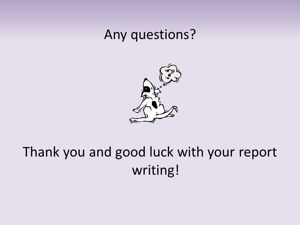 Any questions Thank you and good luck with your report writing!