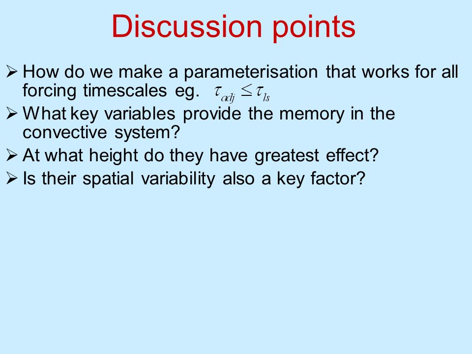 Discussion points How do we make a parameterisation that works for all forcing timescales eg.