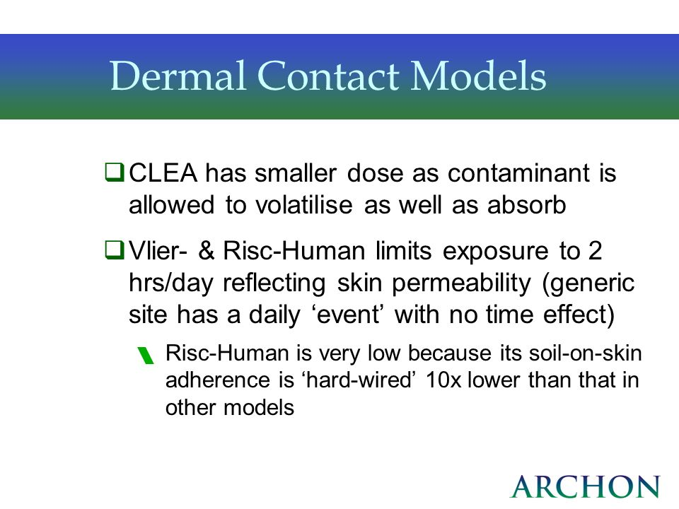 Dermal Contact ModelsCLEA has smaller dose as contaminant is allowed to volatilise as well as absorb.
