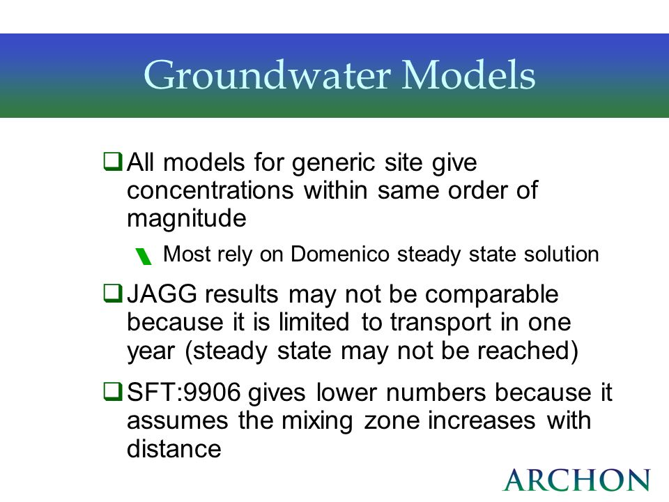 Groundwater Models All models for generic site give concentrations within same order of magnitude. Most rely on Domenico steady state solution.