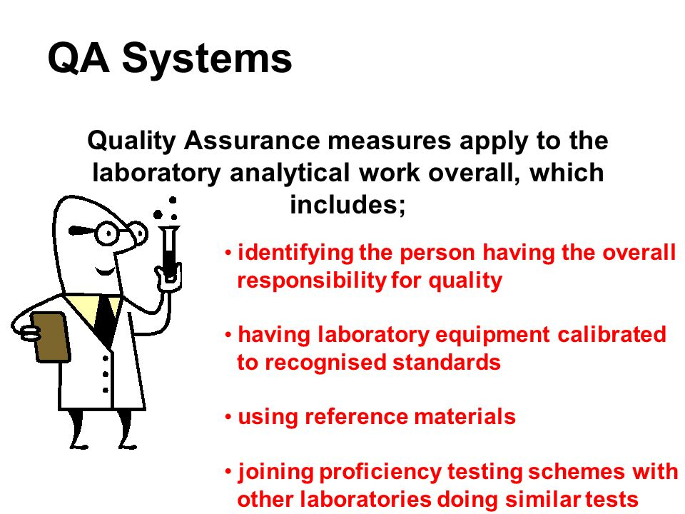 QA Systems Quality Assurance measures apply to the laboratory analytical work overall, which includes;