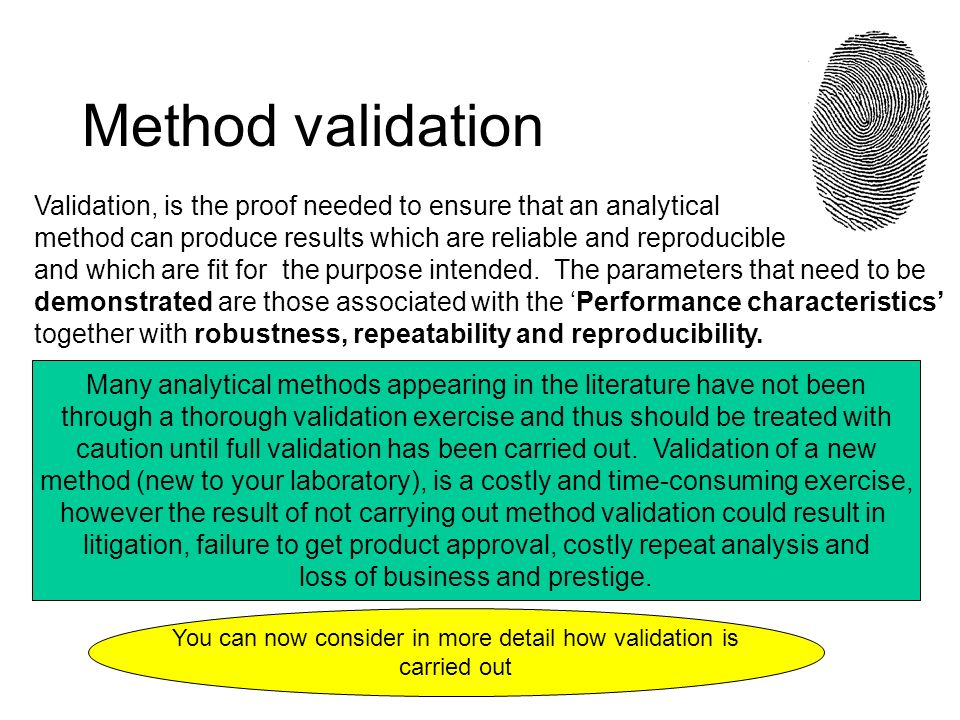 Method validation Validation, is the proof needed to ensure that an analytical. method can produce results which are reliable and reproducible.