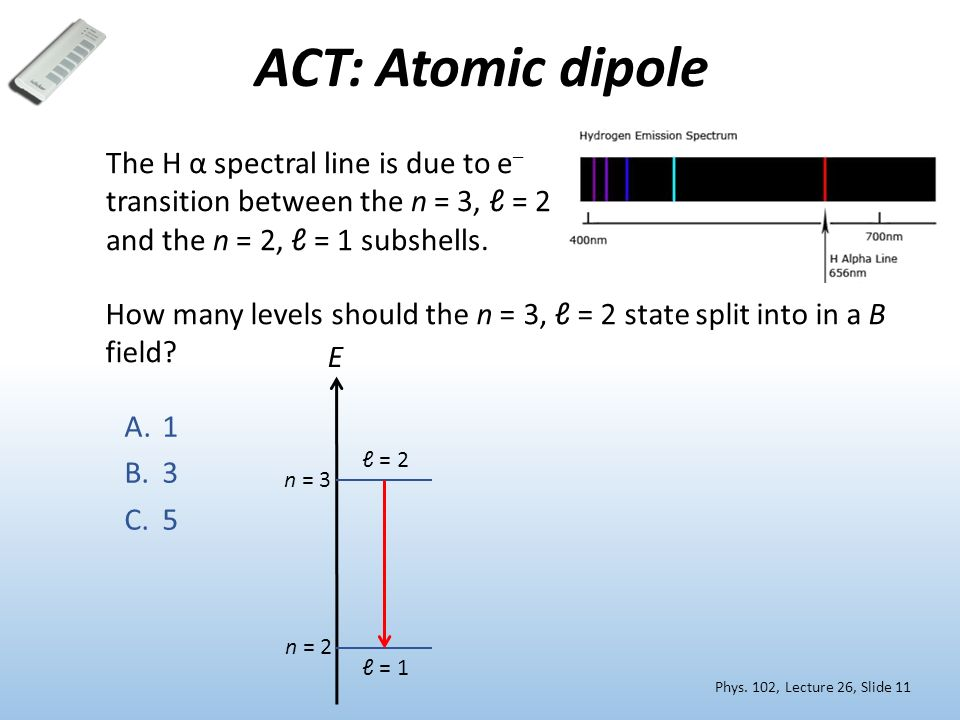 ACT: Atomic dipole The H α spectral line is due to e– transition between the n = 3, ℓ = 2 and the n = 2, ℓ = 1 subshells.