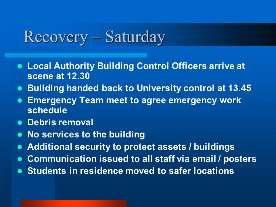Recovery – Saturday Local Authority Building Control Officers arrive at scene at 12.30. Building handed back to University control at 13.45.