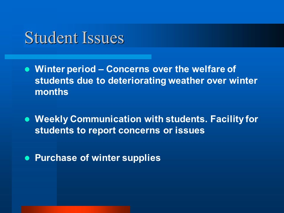 Student Issues Winter period – Concerns over the welfare of students due to deteriorating weather over winter months.