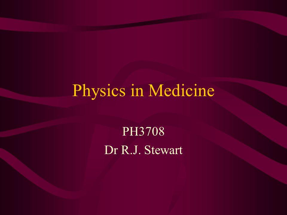 Physics in Medicine PH3708 Dr R.J. Stewart
