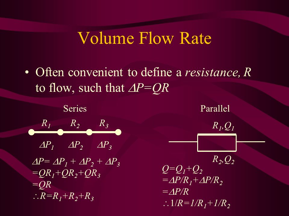 Volume Flow Rate Often convenient to define a resistance, R to flow, such that DP=QR. Series. Parallel.
