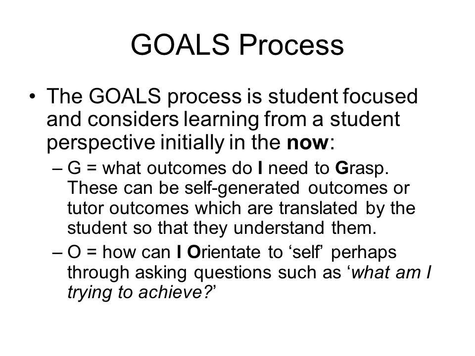 GOALS Process The GOALS process is student focused and considers learning from a student perspective initially in the now: