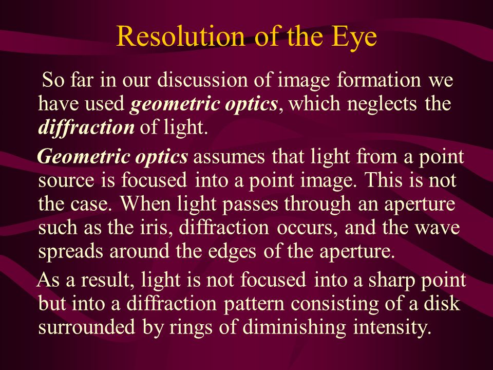 Resolution of the Eye So far in our discussion of image formation we have used geometric optics, which neglects the diffraction of light.