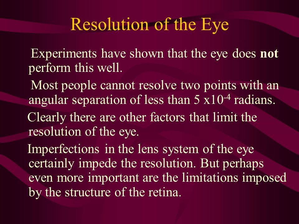 Resolution of the Eye Experiments have shown that the eye does not perform this well.