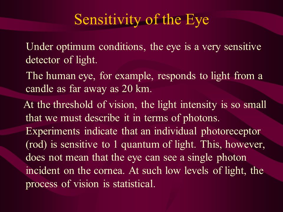Sensitivity of the Eye Under optimum conditions, the eye is a very sensitive detector of light.
