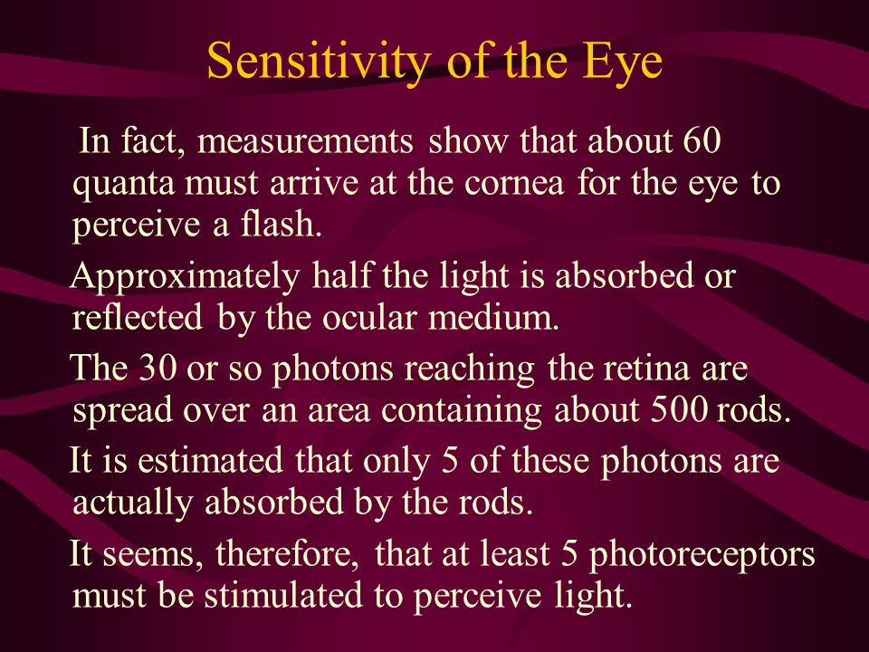 Sensitivity of the Eye In fact, measurements show that about 60 quanta must arrive at the cornea for the eye to perceive a flash.