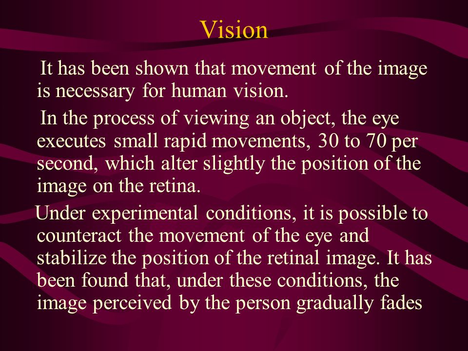 Vision It has been shown that movement of the image is necessary for human vision.