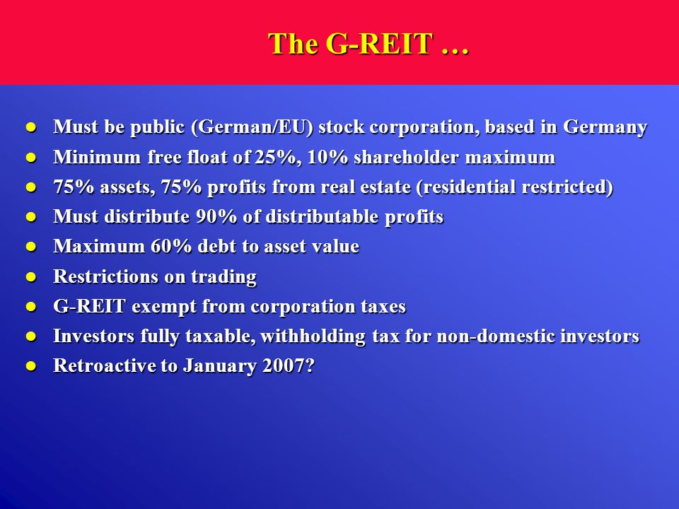 The G-REIT … Must be public (German/EU) stock corporation, based in Germany. Minimum free float of 25%, 10% shareholder maximum.