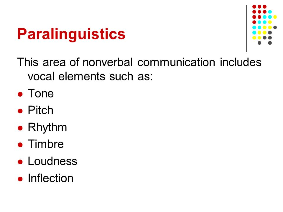 Paralinguistics This area of nonverbal communication includes vocal elements such as: Tone. Pitch.