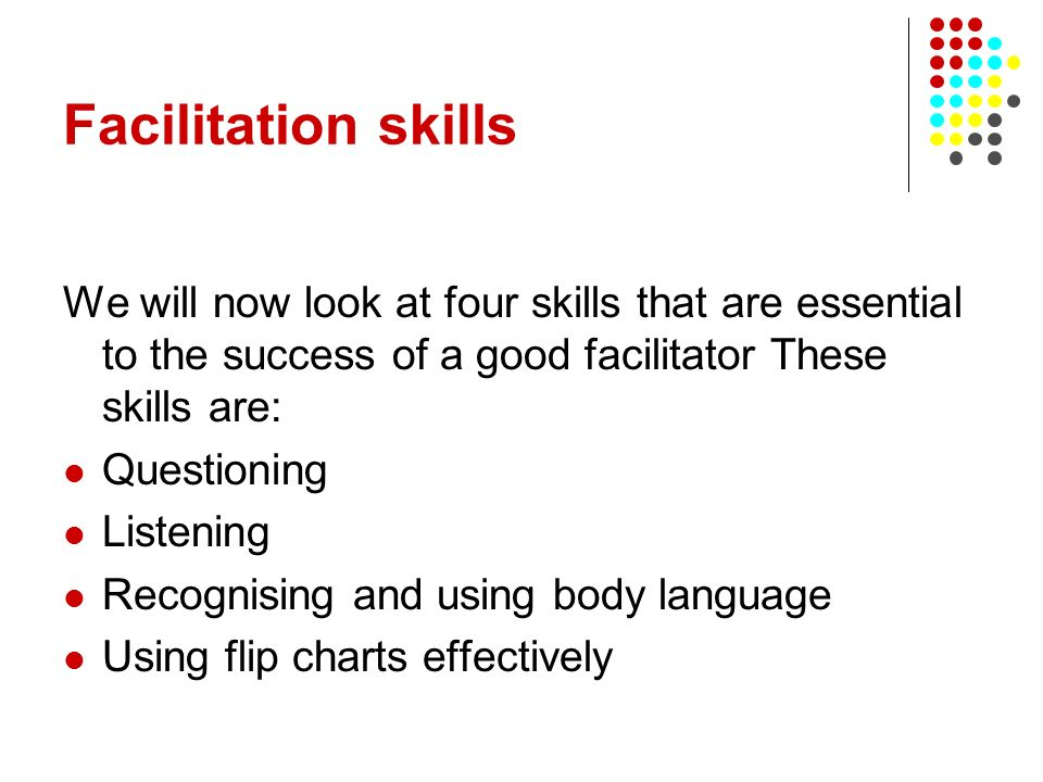 Facilitation skills We will now look at four skills that are essential to the success of a good facilitator These skills are: