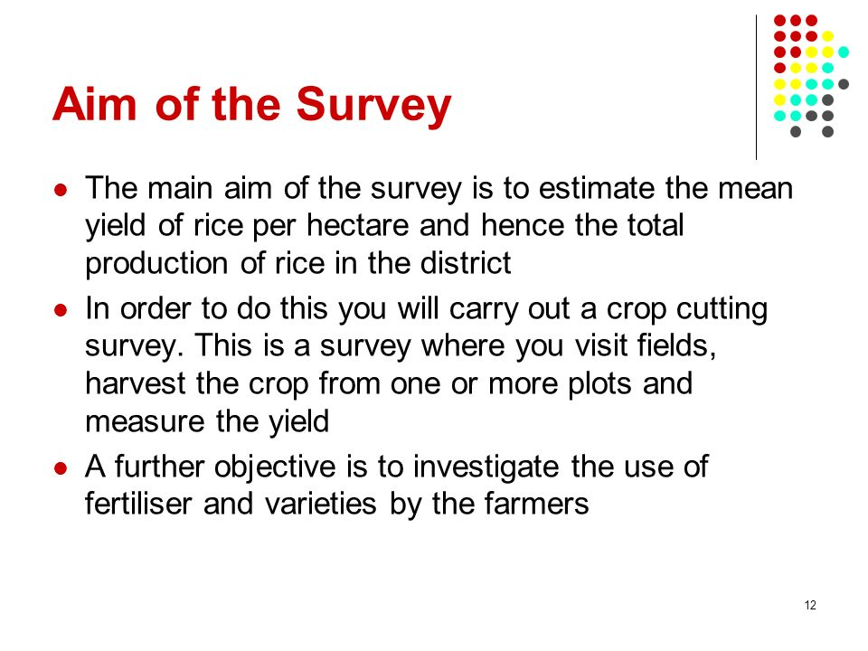 Aim of the Survey The main aim of the survey is to estimate the mean yield of rice per hectare and hence the total production of rice in the district.