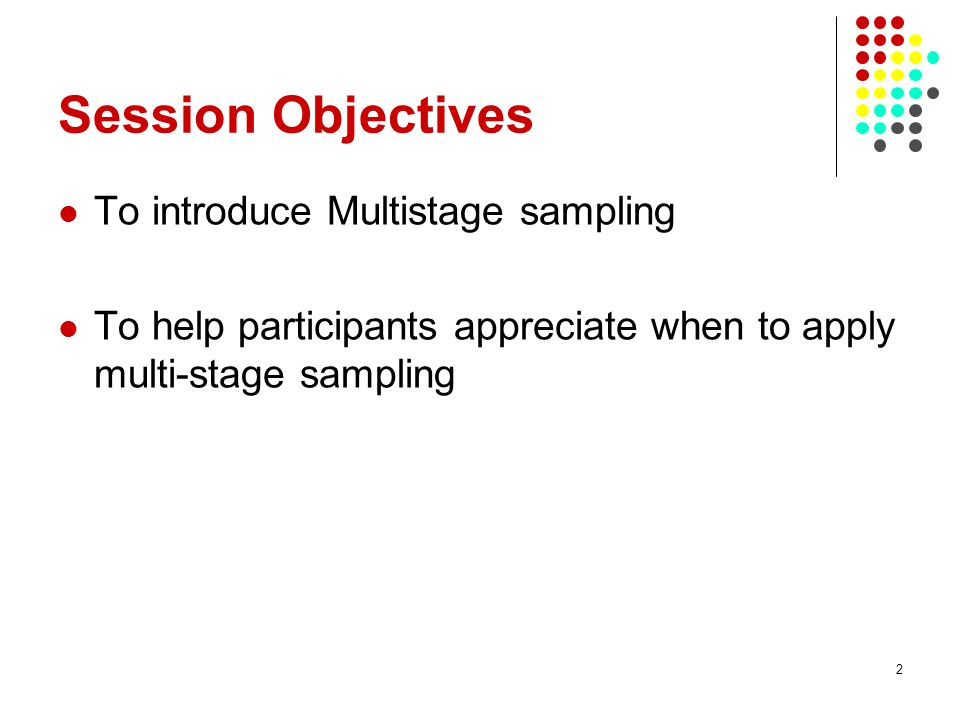 Session Objectives To introduce Multistage sampling