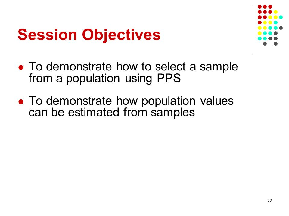 Session Objectives To demonstrate how to select a sample from a population using PPS.
