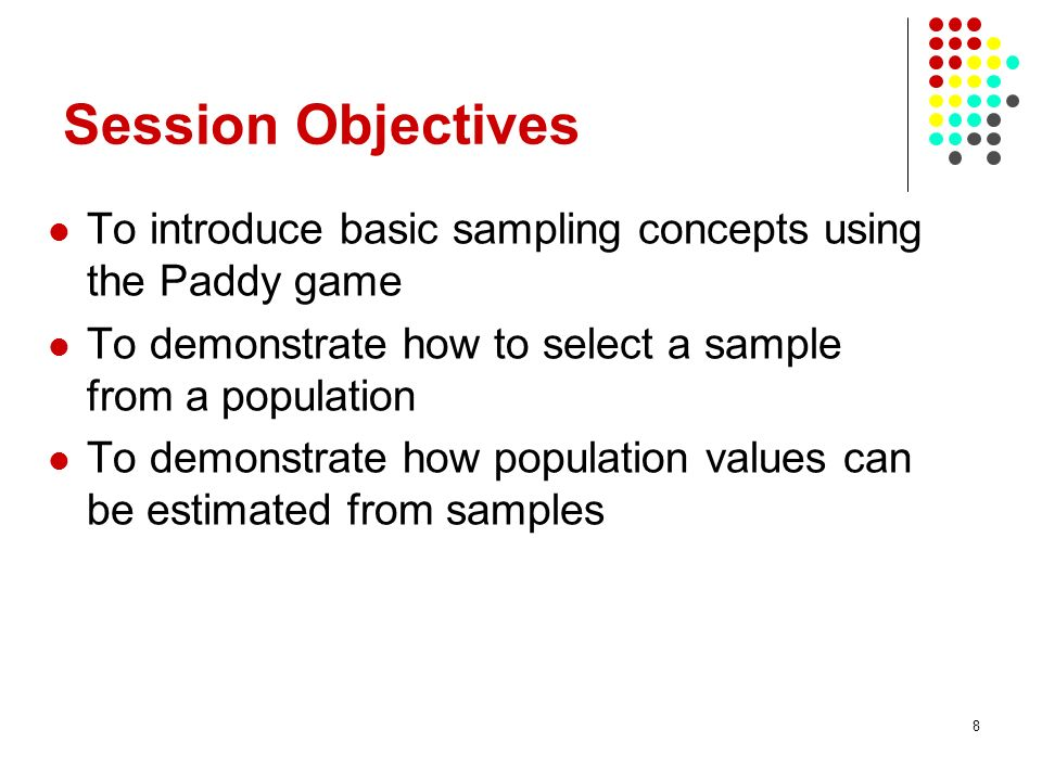Session Objectives To introduce basic sampling concepts using the Paddy game. To demonstrate how to select a sample from a population.