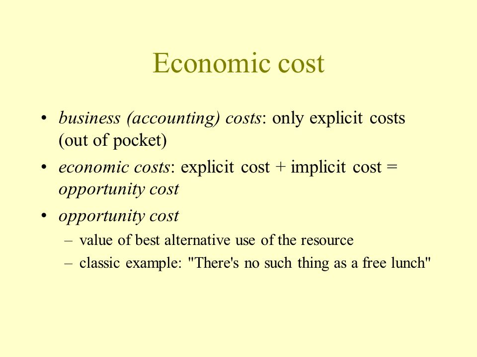 Economic cost business (accounting) costs: only explicit costs (out of pocket) economic costs: explicit cost + implicit cost = opportunity cost.