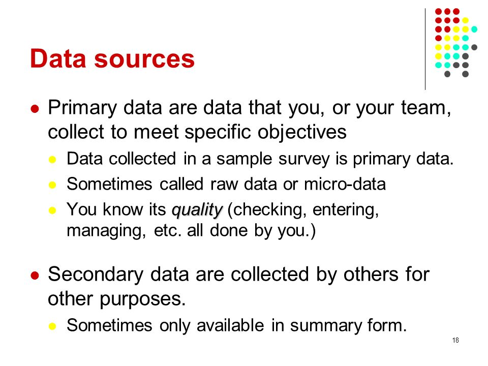 Data sources Primary data are data that you, or your team, collect to meet specific objectives. Data collected in a sample survey is primary data.