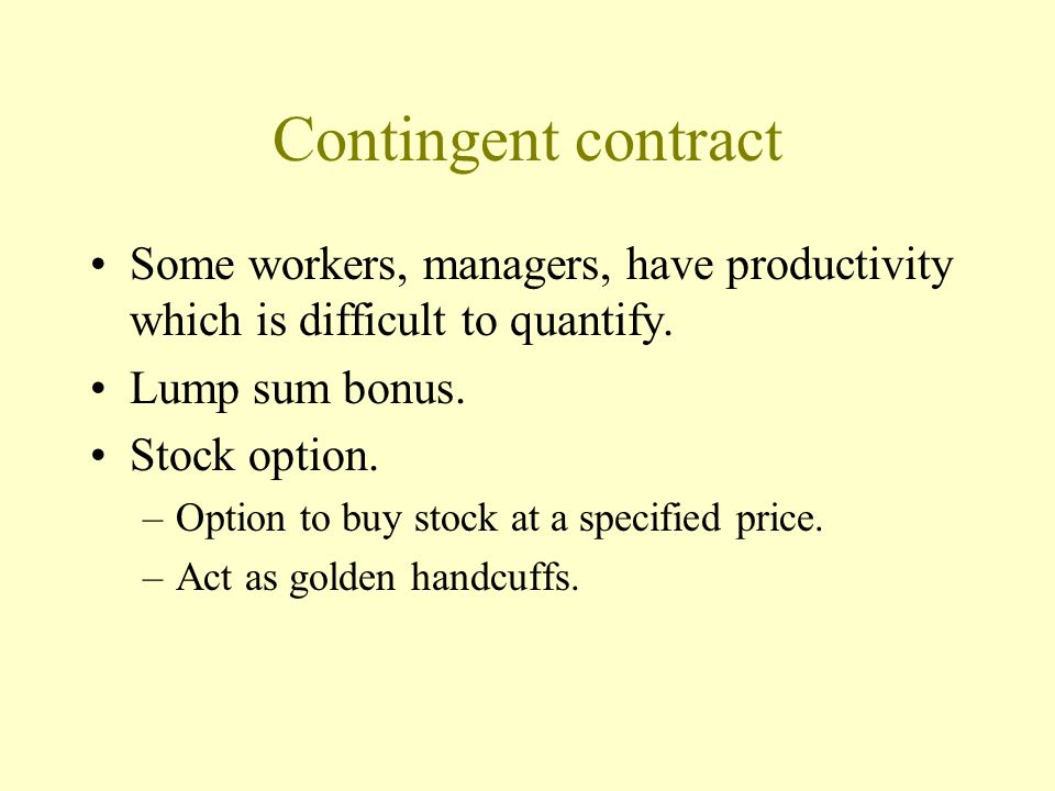 Contingent contract Some workers, managers, have productivity which is difficult to quantify. Lump sum bonus.