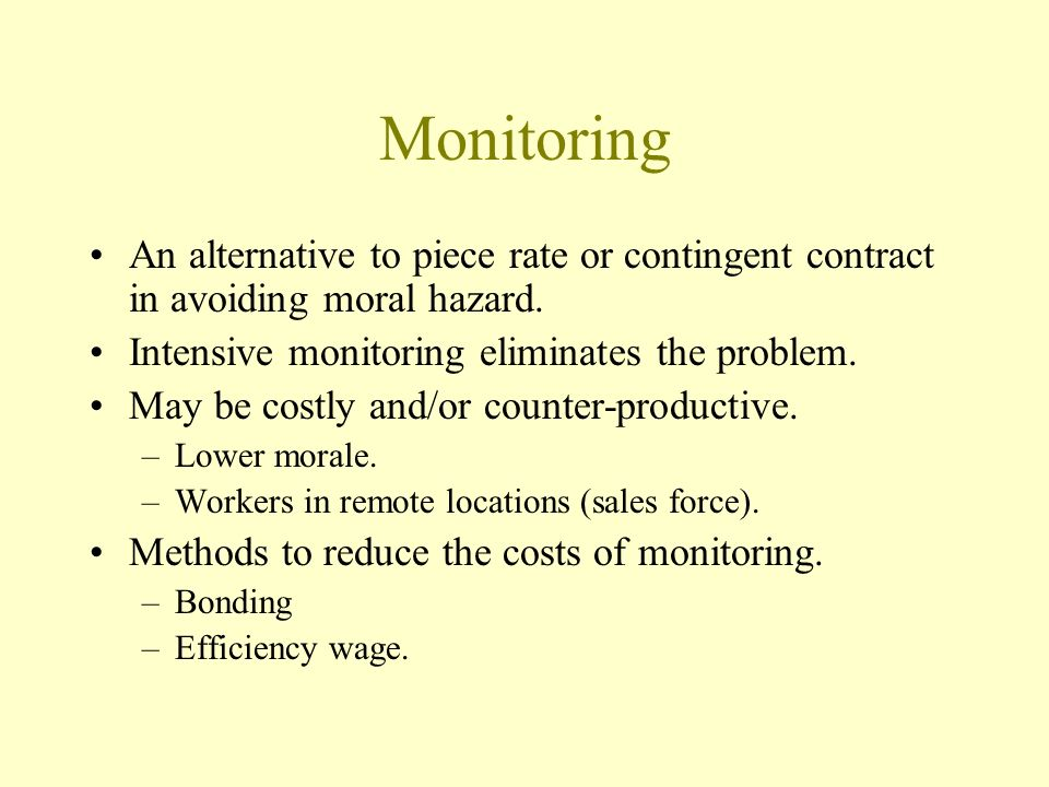Monitoring An alternative to piece rate or contingent contract in avoiding moral hazard. Intensive monitoring eliminates the problem.