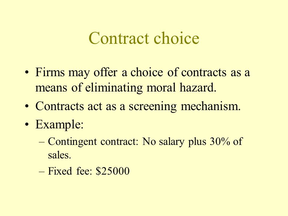 Contract choice Firms may offer a choice of contracts as a means of eliminating moral hazard. Contracts act as a screening mechanism.