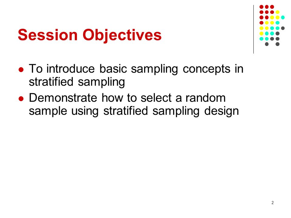 Session Objectives To introduce basic sampling concepts in stratified sampling.